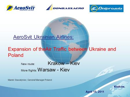 Krakow, April 15, 2011 AeroSvit Ukrainian Airlines: Expansion of theAir Traffic between Ukraine and Poland New route: Krakow – Kiev More flights: Warsaw.