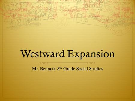 Westward Expansion Mr. Bennett- 8 th Grade Social Studies.
