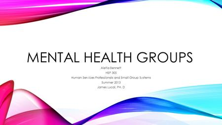 MENTAL HEALTH GROUPS Aletia Bennett HSP 305 Human Services Professionals and Small Group Systems Summer 2013 James Lucal, PH. D.