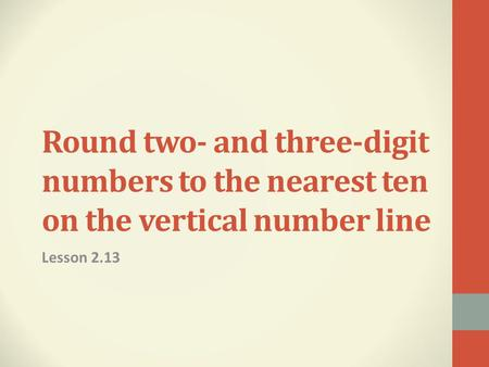 Round two- and three-digit numbers to the nearest ten on the vertical number line Lesson 2.13.