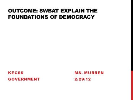OUTCOME: SWBAT EXPLAIN THE FOUNDATIONS OF DEMOCRACY KECSSMS. MURREN GOVERNMENT2/29/12.