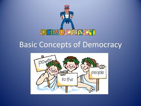Basic Concepts of Democracy. Worth of the Individual Democracy is based on a belief in the dignity and worth of every individual. Individuals can be forced.