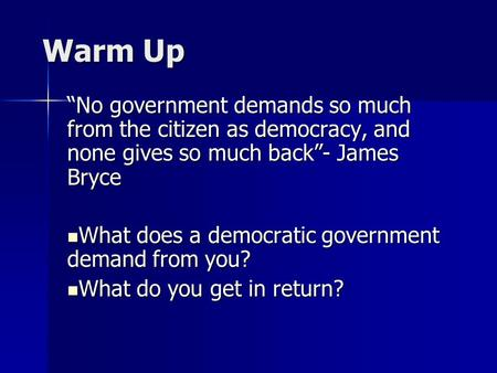 "Warm Up ""No government demands so much from the citizen as democracy, and none gives so much back""- James Bryce What does a democratic government demand."