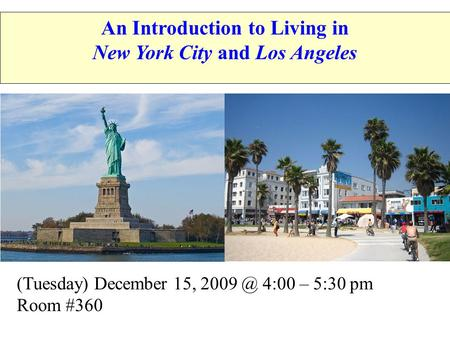 (Tuesday) December 15, 4:00 – 5:30 pm Room #360 An Introduction to Living in New York City and Los Angeles.