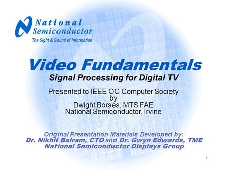 1 Video Fundamentals Signal Processing for Digital <strong>TV</strong> Original Presentation Materials Developed by: Dr. Nikhil Balram, CTO and Dr. Gwyn Edwards, TME National.