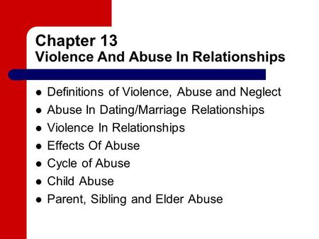 Chapter 13 Violence And Abuse In Relationships Definitions of Violence, Abuse and Neglect Abuse In Dating/Marriage Relationships Violence In Relationships.