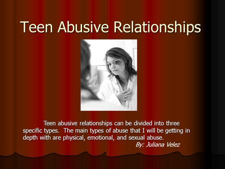 Teen Abusive Relationships Teen abusive relationships can be divided into three specific types. The main types of abuse that I will be getting in depth.