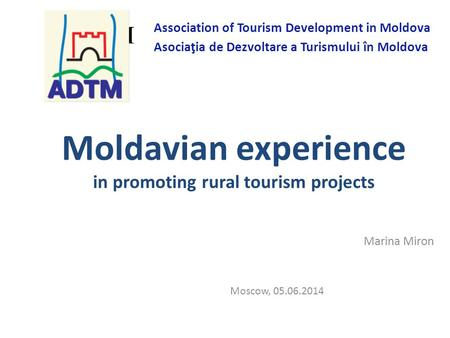 Moldavian experience in promoting rural tourism projects Marina Miron Moscow, 05.06.2014 ADTM Association of Tourism Development in Moldova Asociaţia de.