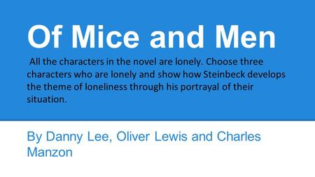 Of Mice and Men All the characters in the novel are lonely. Choose three characters who are lonely and show how Steinbeck develops the theme of loneliness.