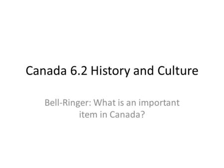 Canada 6.2 History and Culture Bell-Ringer: What is an important item in Canada?