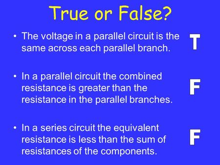 True or False? The voltage in a parallel circuit is the same across each parallel branch. In a parallel circuit the combined resistance is greater than.