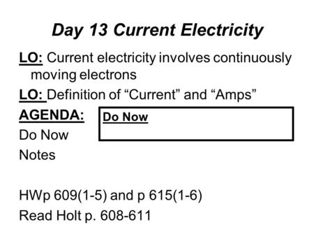 "Day 13 Current Electricity LO: Current electricity involves continuously moving electrons LO: Definition of ""Current"" and ""Amps"" AGENDA: Do Now Notes HWp."
