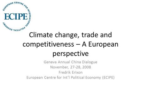 Climate change, trade and competitiveness – A European perspective Geneva Annual China Dialogue November, 27-28, 2008 Fredrik Erixon European Centre for.