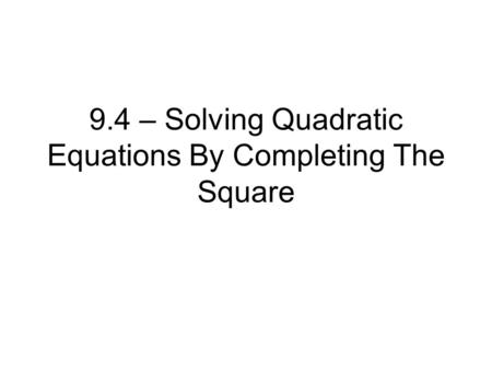 9.4 – Solving Quadratic Equations By Completing The Square