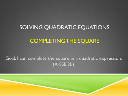SOLVING QUADRATIC EQUATIONS COMPLETING THE SQUARE Goal: I can complete the square in a quadratic expression. (A-SSE.3b)