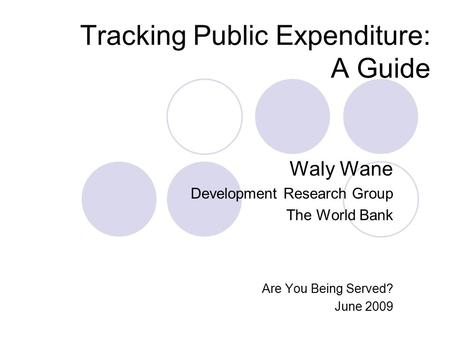 Tracking Public Expenditure: A Guide Waly Wane Development Research Group The World Bank Are You Being Served? June 2009.