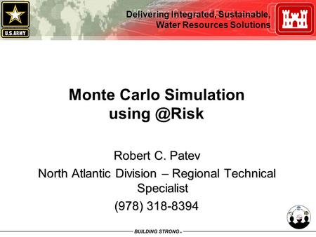 Delivering Integrated, Sustainable, Water Resources Solutions Monte Carlo Simulation Robert C. Patev North Atlantic Division – Regional Technical.