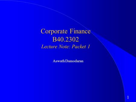 1 Corporate <strong>Finance</strong> B40.2302 Lecture Note: Packet 1 Aswath Damodaran.