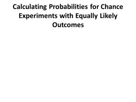 Calculating Probabilities for Chance Experiments with Equally Likely Outcomes.