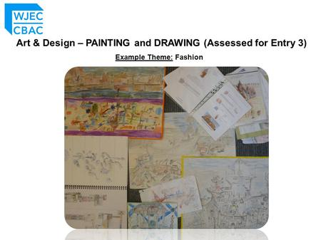 Art & Design – PAINTING and DRAWING (Assessed for Entry 3) Example Theme: Fashion.