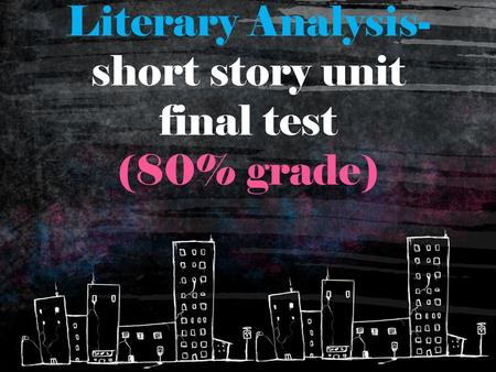 Literary Analysis- short story unit final test (80% grade)