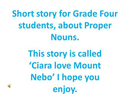 Short story for Grade Four students, about Proper Nouns. This story is called 'Ciara love Mount Nebo' I hope you enjoy.