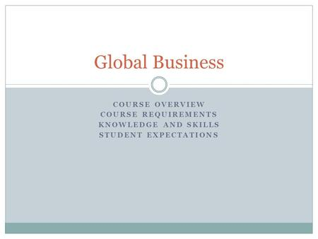 COURSE OVERVIEW COURSE REQUIREMENTS KNOWLEDGE AND SKILLS STUDENT EXPECTATIONS Global Business.