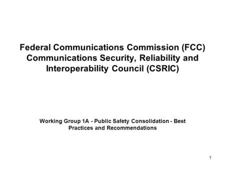 1 Federal Communications Commission (FCC) Communications Security, Reliability and Interoperability Council (CSRIC) Working Group 1A - Public Safety Consolidation.