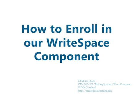 How to Enroll in our WriteSpace Component Ed McCorduck CPN 100/101: Writing Studies I/II on Computer SUNY Cortland