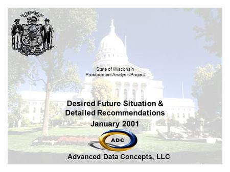 Advanced Data Concepts, LLC State <strong>of</strong> Wisconsin Procurement <strong>Analysis</strong> Project Desired Future Situation & Detailed Recommendations January 2001.