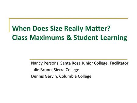 When Does Size Really Matter? Class Maximums & Student Learning Nancy Persons, Santa Rosa Junior College, Facilitator Julie Bruno, Sierra College Dennis.