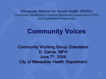 1 Milwaukee Alliance for Sexual Health (MASH) Community Mobilization Initiative Addressing Disparities in STDs and Unintended Pregnancies Community Voices.