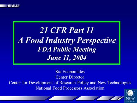 21 CFR Part 11 A Food Industry Perspective FDA Public Meeting June 11, 2004 Sia Economides Center Director Center for Development of Research Policy and.