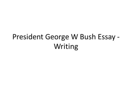 President George W Bush Essay - Writing. Outline Guiding Question: Overall, was the presidency of George W Bush good or bad for the United States? Outline.