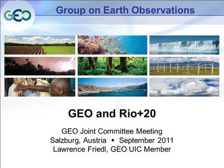 Group on Earth Observations GEO and Rio+20 GEO Joint Committee Meeting Salzburg, Austria  September 2011 Lawrence Friedl, GEO UIC Member.