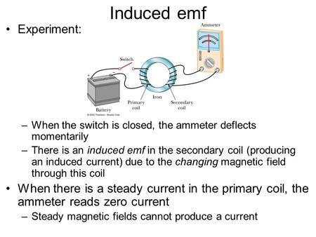 Induced emf Experiment: –When the switch is closed, the ammeter deflects momentarily –There is an induced emf in the secondary coil (producing an induced.