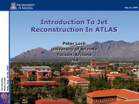 Introduction Week of Jets FNAL, Aug. 24-28, 2009 Aug 23, 2009 Introduction To Jet Reconstruction In ATLAS Peter Loch University of Arizona Tucson, Arizona.