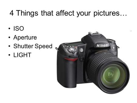 4 Things that affect your pictures… ISO Aperture Shutter Speed LIGHT.