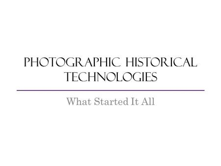 Photographic Historical Technologies What Started It All.