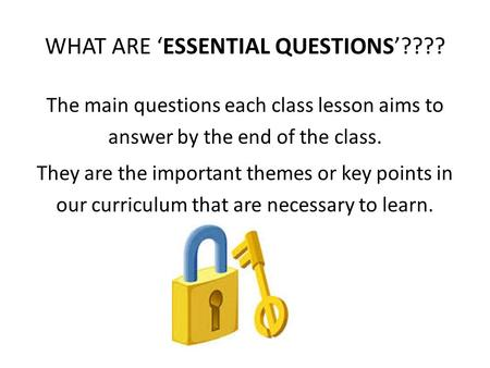 WHAT ARE 'ESSENTIAL QUESTIONS'???? The main questions each class lesson aims to answer by the end of the class. They are the important themes or key points.