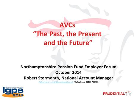 "AVCs ""The Past, the Present and the Future"" Northamptonshire Pension Fund Employer Forum October 2014 Robert Stormonth, National Account Manager"