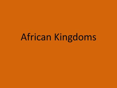African Kingdoms. Very few knew what was south the Sahara Desert, because it was so vast and treacherous. Since hardly anyone had ever seen the rest of.