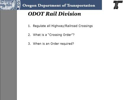 "ODOT Rail Division 1.Regulate all Highway/Railroad Crossings 2.What is a ""Crossing Order""? 3.When is an Order required?"