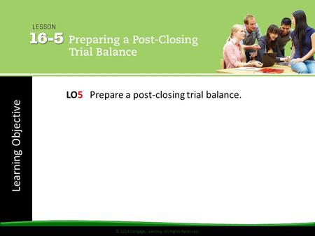 © 2014 Cengage Learning. All Rights Reserved. Learning Objective © 2014 Cengage Learning. All Rights Reserved. LO5 Prepare a post-closing trial balance.