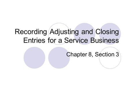 Recording Adjusting and Closing Entries for a Service Business Chapter 8, Section 3.