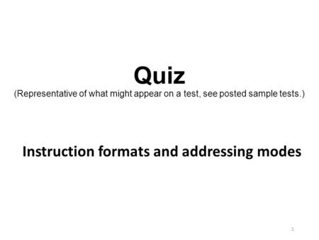 Quiz (Representative of what might appear on a test, see posted sample tests.) Instruction formats and addressing modes.