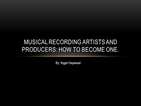 By: Nygel Haywood MUSICAL RECORDING ARTISTS AND PRODUCERS: HOW TO BECOME ONE.