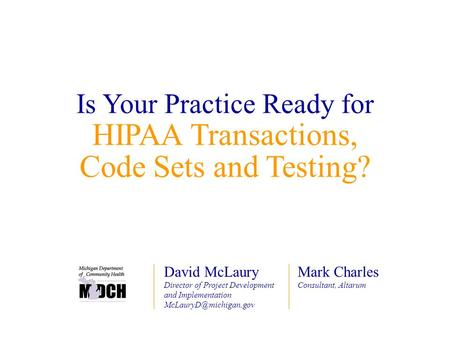 Is Your Practice Ready for HIPAA Transactions, Code Sets and Testing? Mark Charles Consultant, Altarum David McLaury Director of Project Development and.