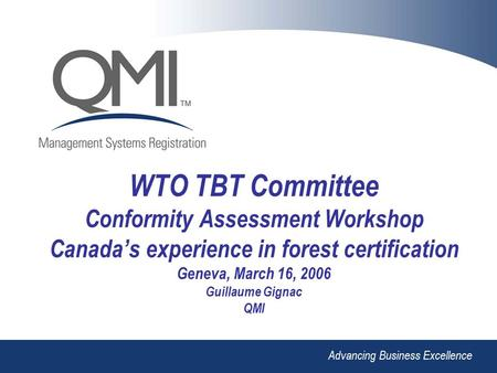 Advancing Business Excellence WTO TBT Committee Conformity Assessment Workshop Canada's experience in forest certification Geneva, March 16, 2006 Guillaume.