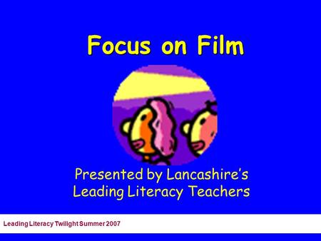 Leading Literacy Twilight Summer 2007 Focus on Film Presented by Lancashire's Leading Literacy Teachers.